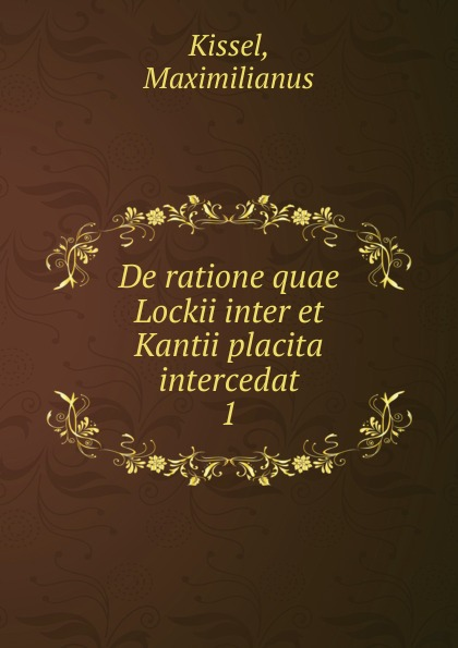 Maximilianus Kissel De ratione quae Lockii inter et Kantii placita intercedat guenther paul de ea quae inter timaeum et lycophronem intercedit ratione latin edition