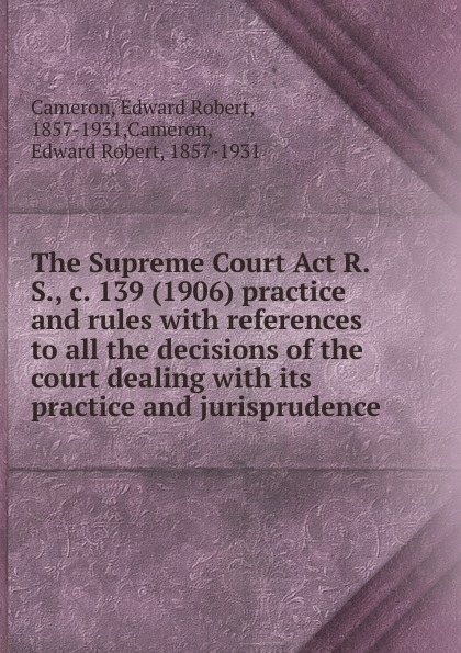 Edward Robert Cameron The Supreme Court Act R.S., c. 139 (1906) practice and rules 1 460 act practice quest 4ed