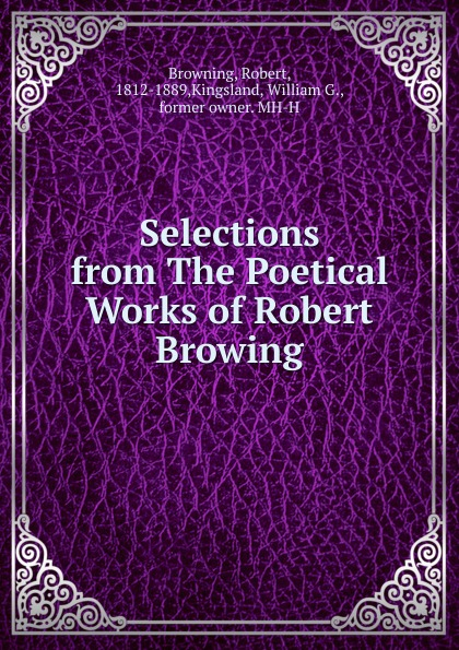 Robert Browning Selections from The Poetical Works of Robert Browing robert green ingersoll the works of robert g ingersoll v 9
