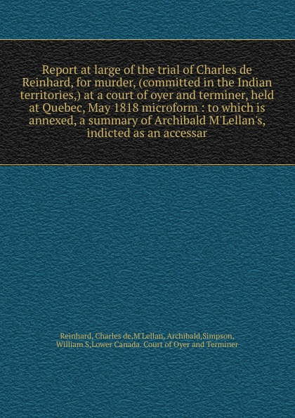 Charles de Reinhard Report at large of the trial of Charles de Reinhard, for murder, (committed in the Indian territories,) at a court of oyer and terminer, held at Quebec, May 1818 microform at large