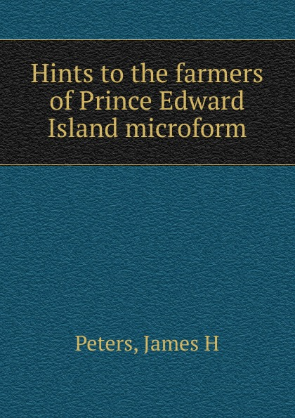 James H. Peters Hints to the farmers of Prince Edward Island microform russell peters prince george