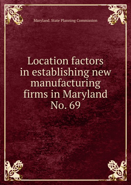 Maryland. State Planning Commission Location factors in establishing new manufacturing firms in Maryland.