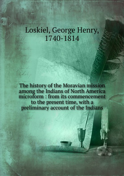 George Henry Loskiel The history of the Moravian mission among the Indians of North America microform yvonne vaz ezdani new songs of the survivors the exodus of indians from burma