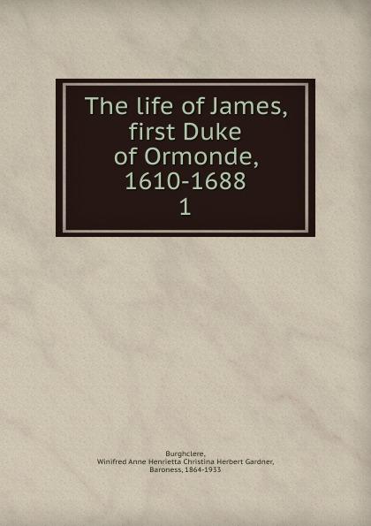 Winifred Anne Henrietta Christina Herbert Gardner Burghclere The life of James, first Duke Ormonde, 1610-1688