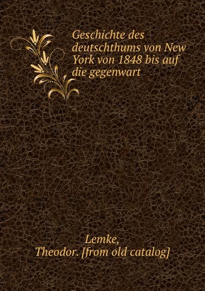 Theodor Lemke Geschichte des deutschthums von New York von 1848 bis auf die gegenwart цены