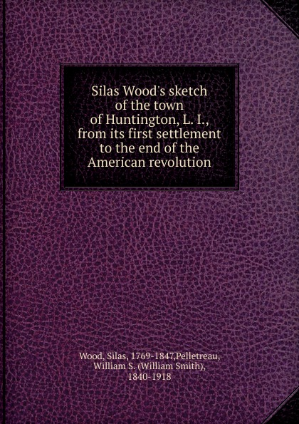 Silas Wood Silas Wood.s sketch of the town of Huntington, L. I., from its first settlement to the end of the American revolution все цены