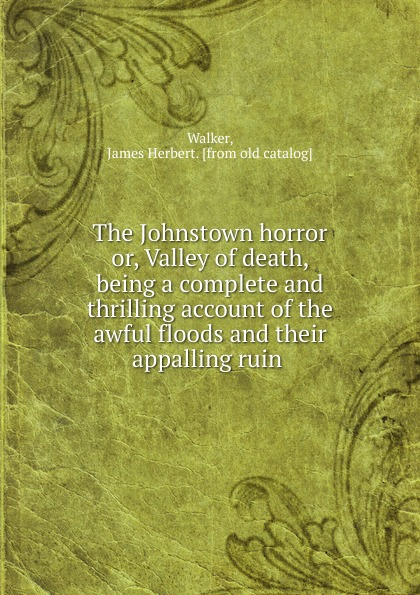 James Herbert Walker The Johnstown horror. Or, Valley of death, being a complete and thrilling account of the awful floods and their appalling ruin complete poety herbert