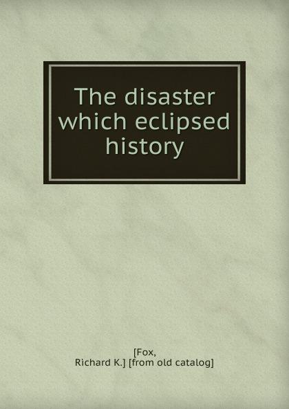 цены на Richard K. Fox The disaster which eclipsed history  в интернет-магазинах
