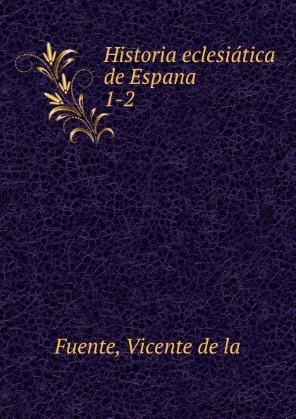 Vicente de la Fuente Historia eclesiatica de Espana vicente de la fuente historia eclesiatica de espana