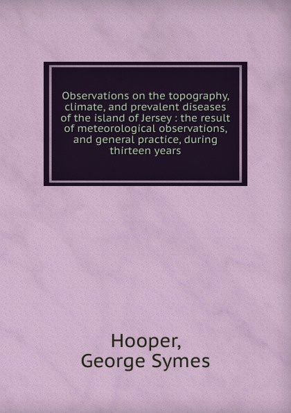 George Symes Hooper Observations on the topography, climate, and prevalent diseases of island Jersey