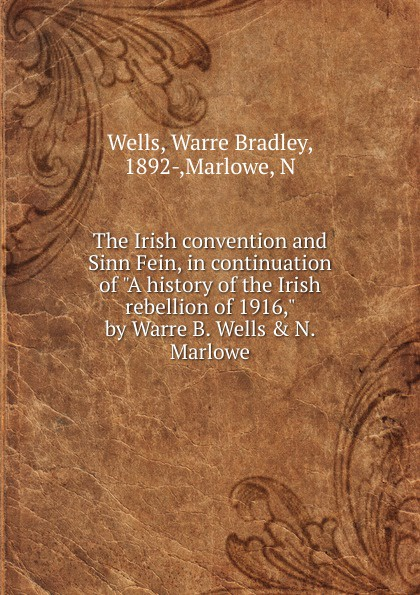 Warre Bradley Wells The Irish convention and Sinn Fein, in continuation of A history of the Irish rebellion of 1916, by Warre B. Wells . N. Marlowe mike cronin irish history for dummies