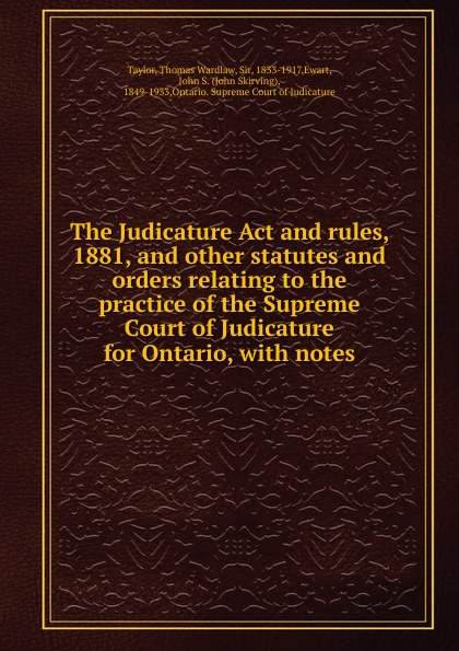 Thomas Wardlaw Taylor The Judicature Act and rules, 1881, and other statutes and orders relating to the practice of the Supreme Court of Judicature for Ontario 1 460 act practice quest 4ed