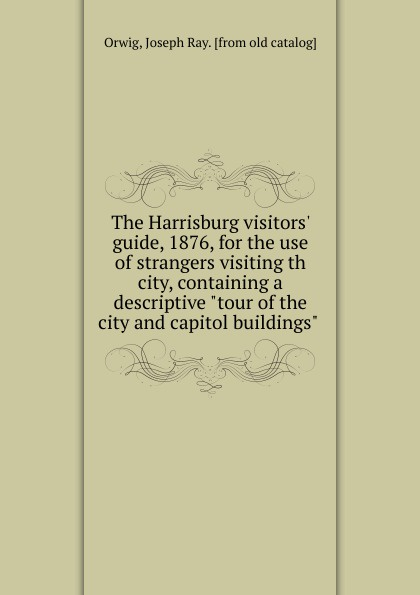 Joseph Ray Orwig The Harrisburg visitors. guide, 1876, for the use of strangers visiting th city, containing a descriptive tour of the city and capitol buildings for the love of strangers