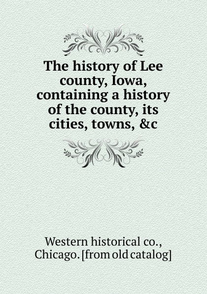 Western historical The history of Lee county, Iowa, containing a history of the county, its cities, towns, .c. dixon j m centennial history of polk county iowa