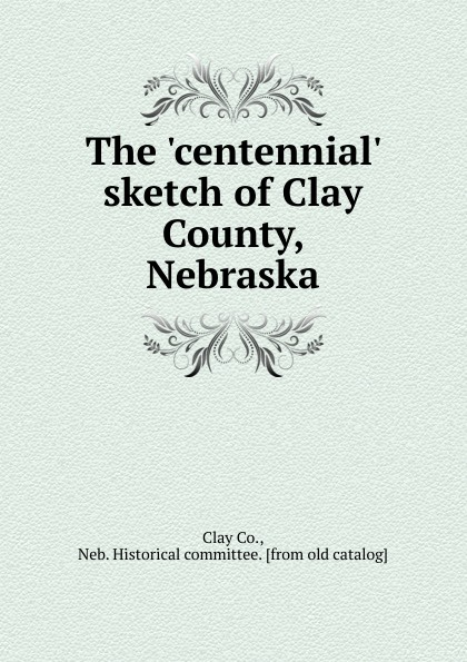 Clay The .centennial. sketch of Clay County, Nebraska clay the centennial sketch of clay county nebraska