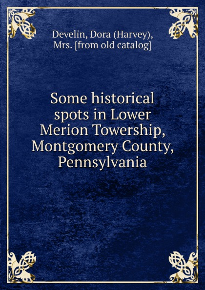 Harvey Develin Some historical spots in Lower Merion Towership, Montgomery County, Pennsylvania