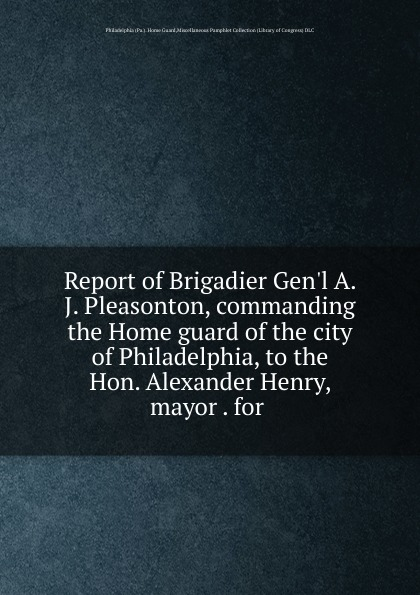 Home Guard Report of Brigadier Gen.l A. J. Pleasonton, commanding the Home guard of the city of Philadelphia, to the Hon. Alexander Henry, mayor . for rudolph hering report to the hon samuel h ashbridge mayor of the city of philadelphia on the extension and improvement of the water supply of the city of philadelphia