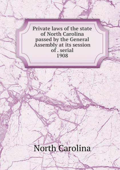 North Carolina Private laws of the state of North Carolina passed by the General Assembly at its session of . serial north carolina private laws of the state of north carolina passed by the general assembly serial