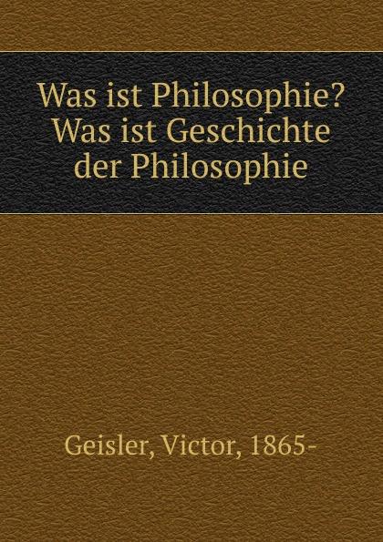 Victor Geisler Was ist Philosophie. Was ist Geschichte der Philosophie ist systematische philosophie moglich