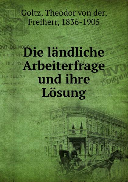 Theodor von der Goltz Die landliche Arbeiterfrage und ihre Losung