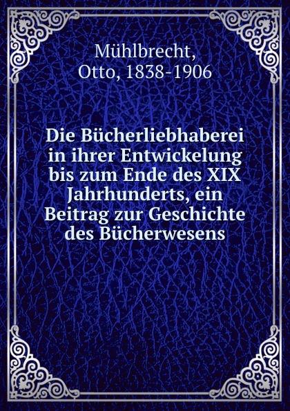 Otto Mühlbrecht Die Bucherliebhaberei in ihrer Entwickelung bis zum Ende des XIX Jahrhunderts, ein Beitrag zur Geschichte des Bucherwesens