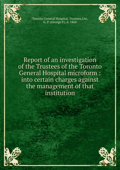 Toronto General Hospital. Trustees Report of an investigation of the Trustees of the Toronto General Hospital microform massachusetts general hospital publications of the massachusetts general hospital
