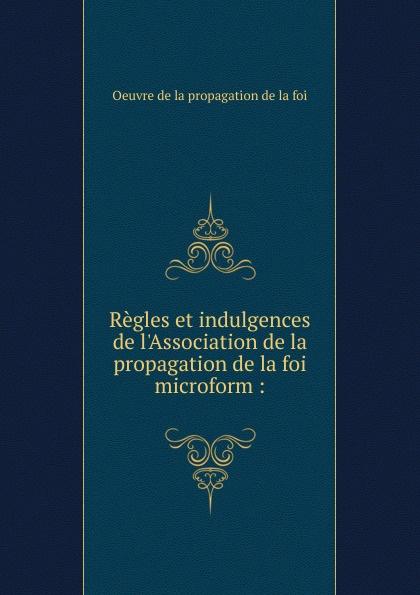 Oeuvre de la propagation de la foi Regles et indulgences de l.Association de la propagation de la foi microform laure conan la vaine foi
