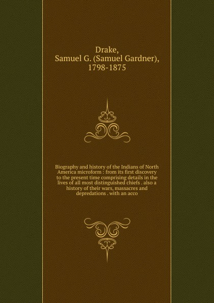Samuel Gardner Drake Biography and history of the Indians of North America microform william abbatt a history of the united states and its people from their earliest records to the present time volume 6
