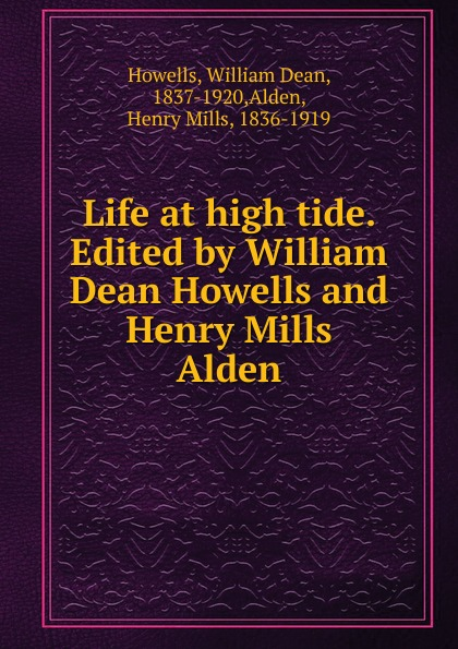 William Dean Howells Life at high tide. Edited by William Dean Howells and Henry Mills Alden howells william dean years of my youth