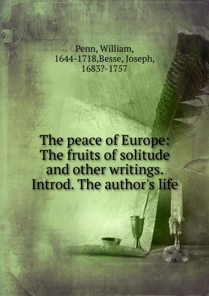 William Penn The peace of Europe some fruits of solitude more fruits of solitude