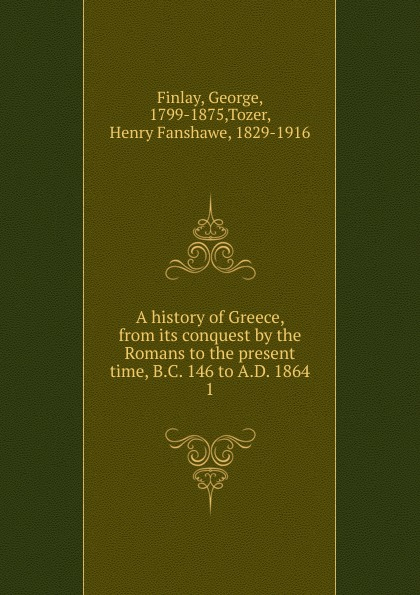 George Finlay A history of Greece, from its conquest by the Romans to the present time, B.C. 146 to A.D. 1864 william abbatt a history of the united states and its people from their earliest records to the present time volume 6