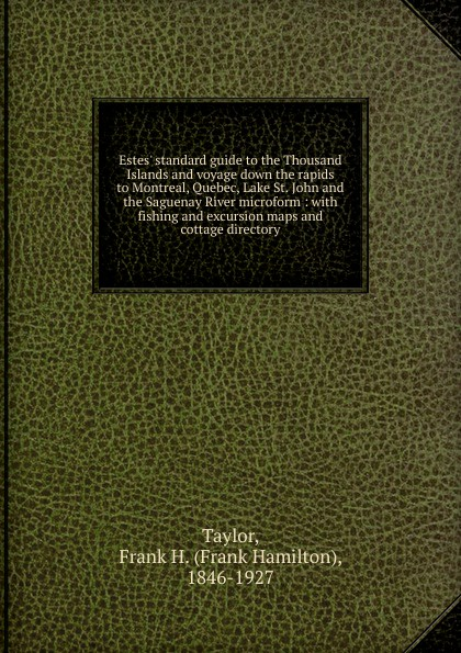 Frank Hamilton Taylor Estes. standard guide to the Thousand Islands and voyage down the rapids to Montreal, Quebec, Lake St. John and the Saguenay River microform robert walter stuart mackay the traveller s guide to the river st lawrence and lake ontario microform