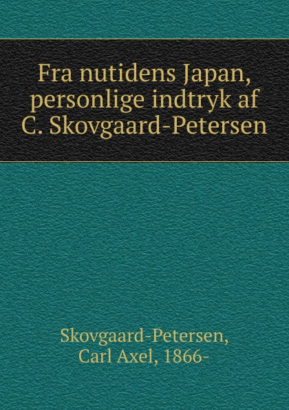 Carl Axel Skovgaard-Petersen Fra nutidens Japan, personlige indtryk af C. Skovgaard-Petersen цены онлайн