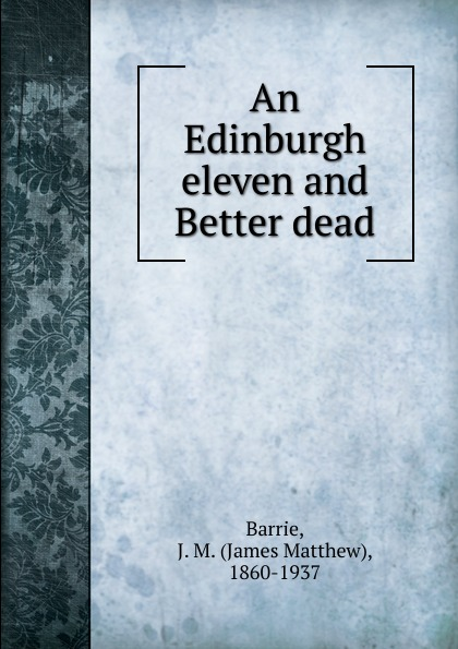 J. M. Barrie An Edinburgh eleven and Better dead dead london