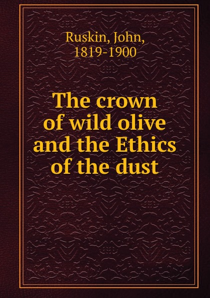 John Ruskin The crown of wild olive and the Ethics of the dust john ruskin the crown of wild olive four lectures on work traffic war and the future of england