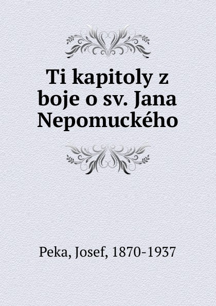 Josef Peka Ti kapitoly z boje o sv. Jana Nepomuckeho josef strnad m imona placheho z tebnice pamti plzeske