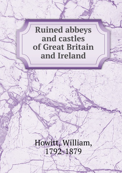Howitt William Ruined abbeys and castles of Great Britain and Ireland