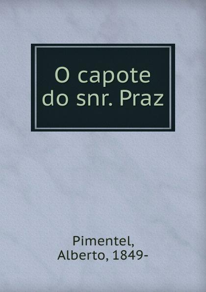 Alberto Pimentel O capote do snr. Praz alberto pimentel a praca nova