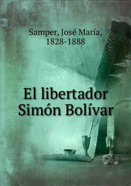 José María Samper El libertador Simon Bolivar felipe larrazábal vida del libertador simon bolivar vol 2 con prologo y notas de r blanco fombona classic reprint