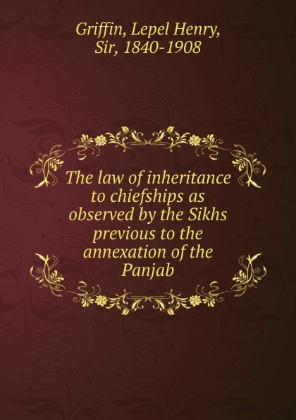 Lepel Henry Griffin The law of inheritance to chiefships as observed by the Sikhs previous to the annexation of the Panjab the inheritance