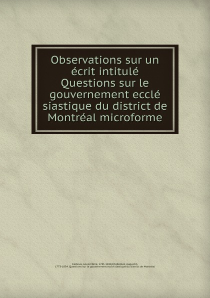 Louis Marie Cadieux Observations sur un ecrit intitule Questions sur le gouvernement eccle siastique du district de Montreal microforme blaise de lasseran massencôme montluc commentaires de montluc vol 3 classic reprint