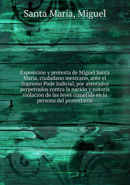 Santa María Exposicion y protexta de Miguel Santa Maria, ciudadano mexicano, ante el Supremo Pode Judicial, por atentados perpetrados contra la nacion y notoria violacion de las leyes cometida en la persona del protextante. стоимость