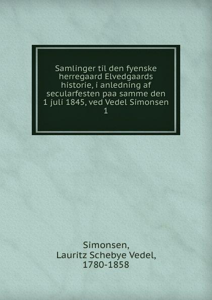 Lauritz Schebye Vedel Simonsen Samlinger til den fyenske herregaard Elvedgaards historie, i anledning af secularfesten paa samme den 1 juli 1845, ved Vedel Simonsen цены