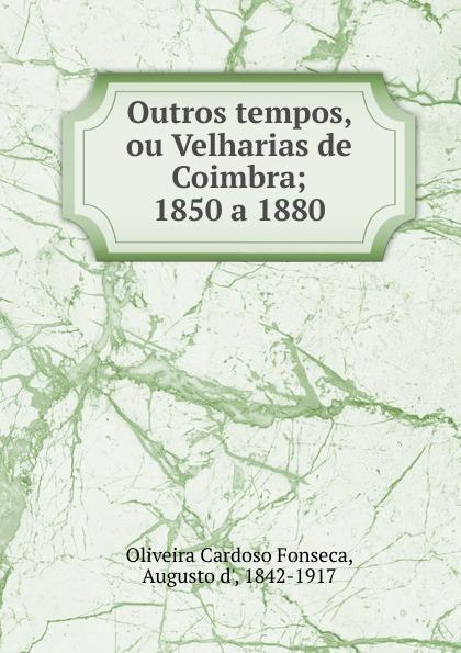 Oliveira Cardoso Fonseca Outros tempos, ou Velharias de Coimbra pinto de carvalho lisboa d outros tempos por pinto de carvalho tinop