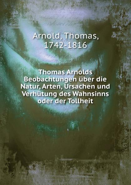 Thomas Arnold Thomas Arnolds Beobachtungen uber die Natur, Arten, Ursachen und Verhutung des Wahnsinns oder der Tollheit