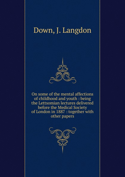 J. Langdon Down On some of the mental affections of childhood and youth j w courtney some nervous affections in which massage deserves more frequent use