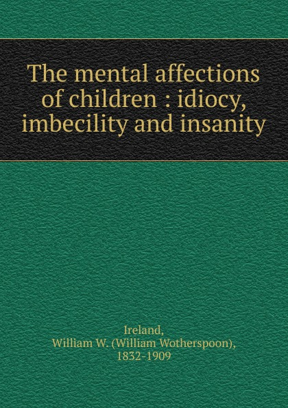 William Wotherspoon Ireland The mental affections of children все цены
