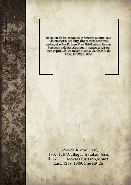 José Bravo de Rivero Relacion de las exequias, y funebre pompa, que a la memoria del muy alto, y muy poderoso senor, el senor D. Juan V. el Fidelissimo, Rey de Portugal, y de los Algarbes