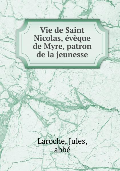 Jules Laroche Vie de Saint Nicolas, eveque de Myre, patron de la jeunesse yuri shelayev elizabeth shelayeva nicolas semenov nicolas romanov vie et mort