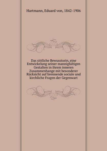 Eduard von Hartmann Das sittliche Bewusstsein, eine Entwickelung seiner mannigfaltigen Gestalten in ihrem inneren Zusammenhange mit besonderer Rucksicht auf brennende sociale und kirchliche Fragen der Gegenwart